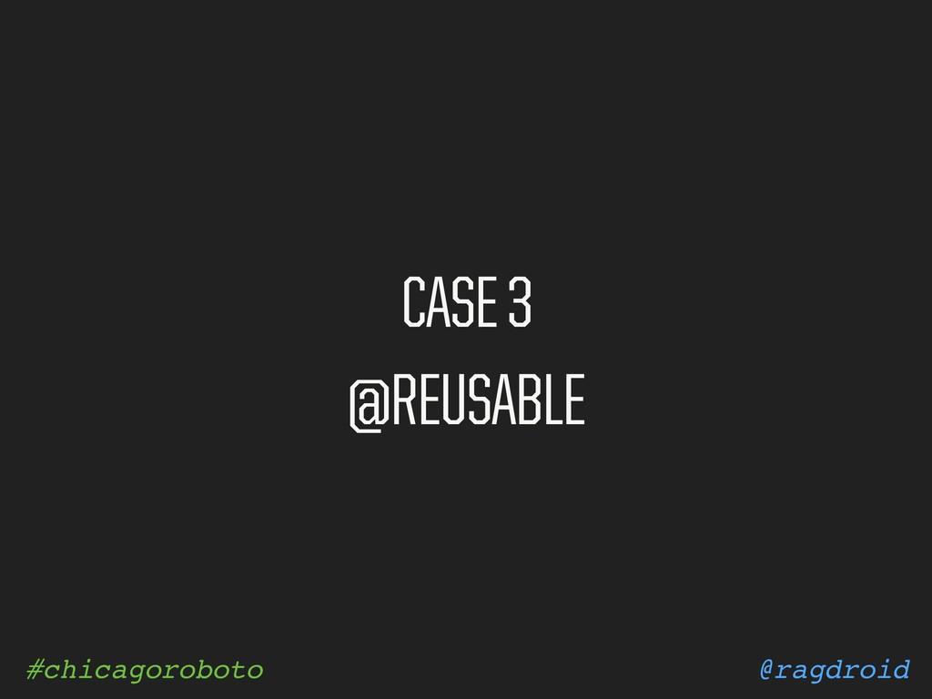 @ragdroid #chicagoroboto CASE 3 @REUSABLE
