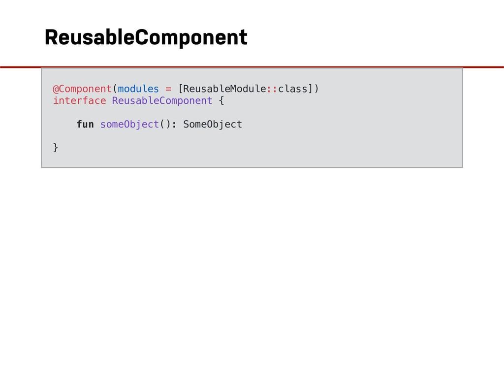 ReusableComponent  @Component(modules = [Reusa...