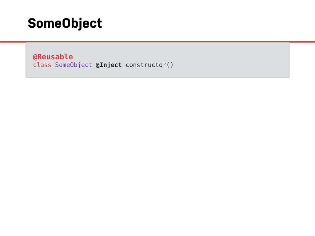 SomeObject @Reusable class SomeObject @Inject c...