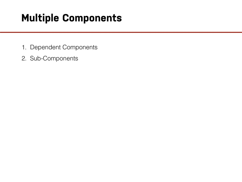 Multiple Components 1. Dependent Components 2. ...