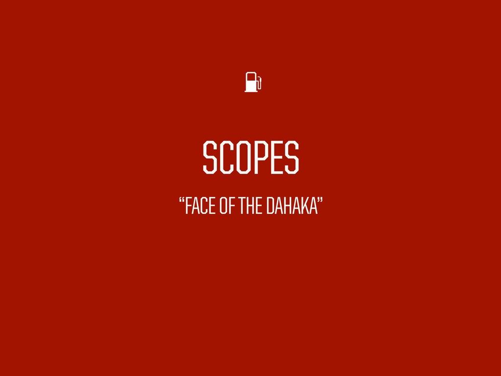 """SCOPES """"FACE OF THE DAHAKA"""""""