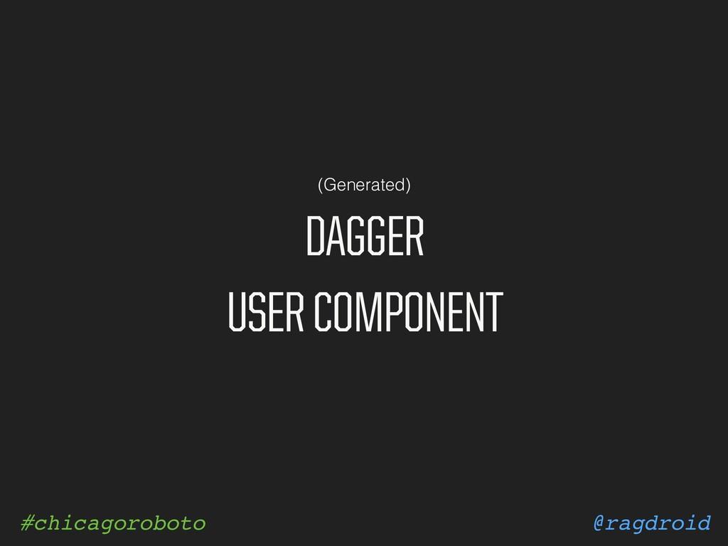 @ragdroid #chicagoroboto DAGGER USER COMPONENT ...