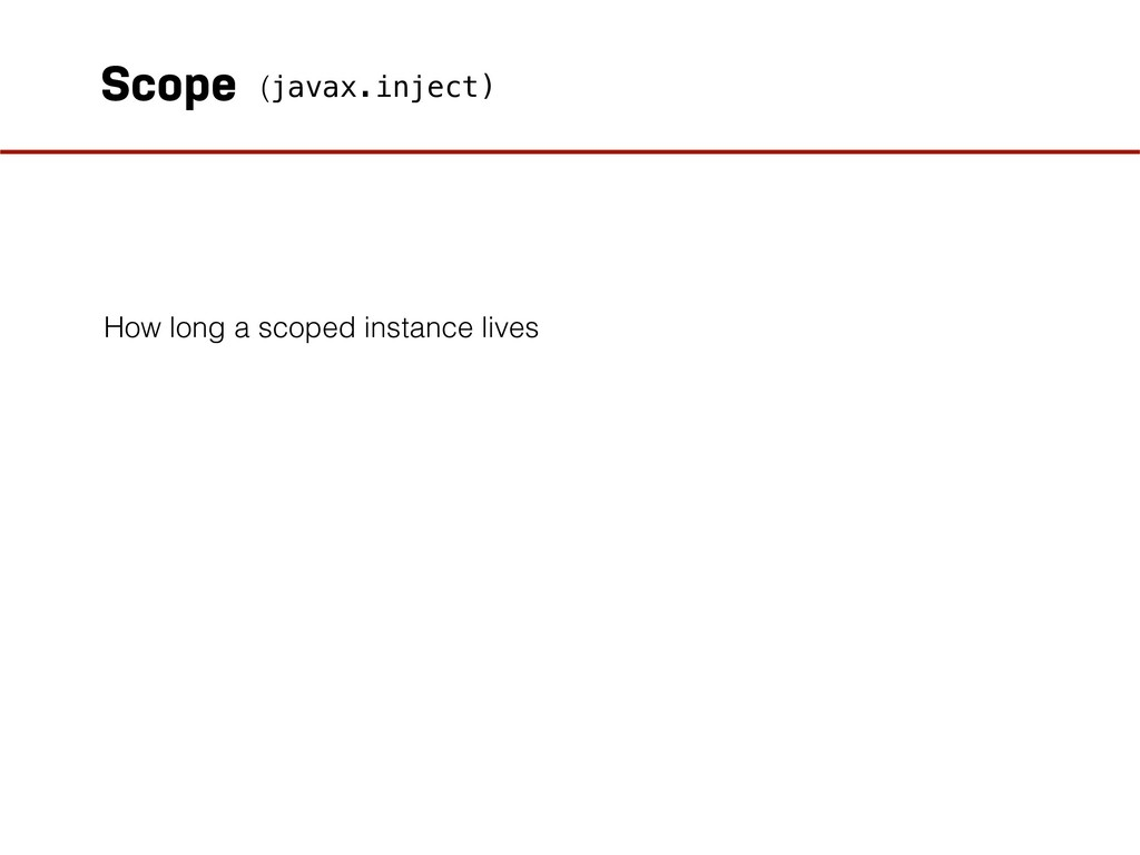 Scope How long a scoped instance lives (javax.i...