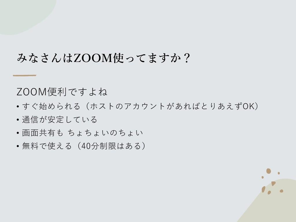 みなさんはZOOM使ってますか? ZOOM便利ですよね • すぐ始められる(ホストのアカウント...