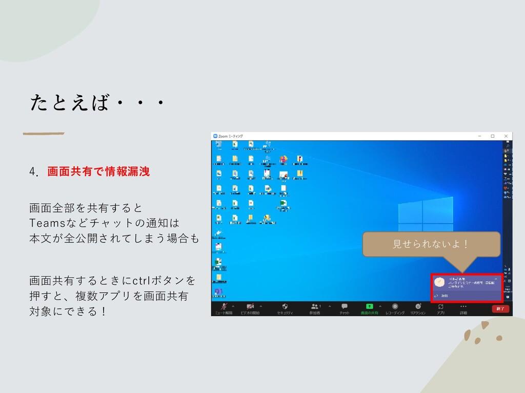 たとえば・・・ 4.画面共有で情報漏洩 画面全部を共有すると Teamsなどチャットの通知は ...