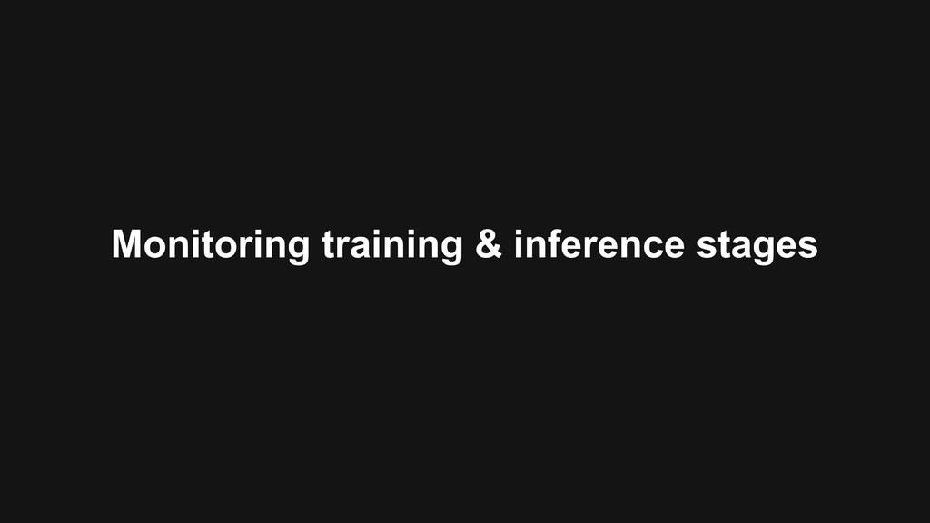 Monitoring training & inference stages
