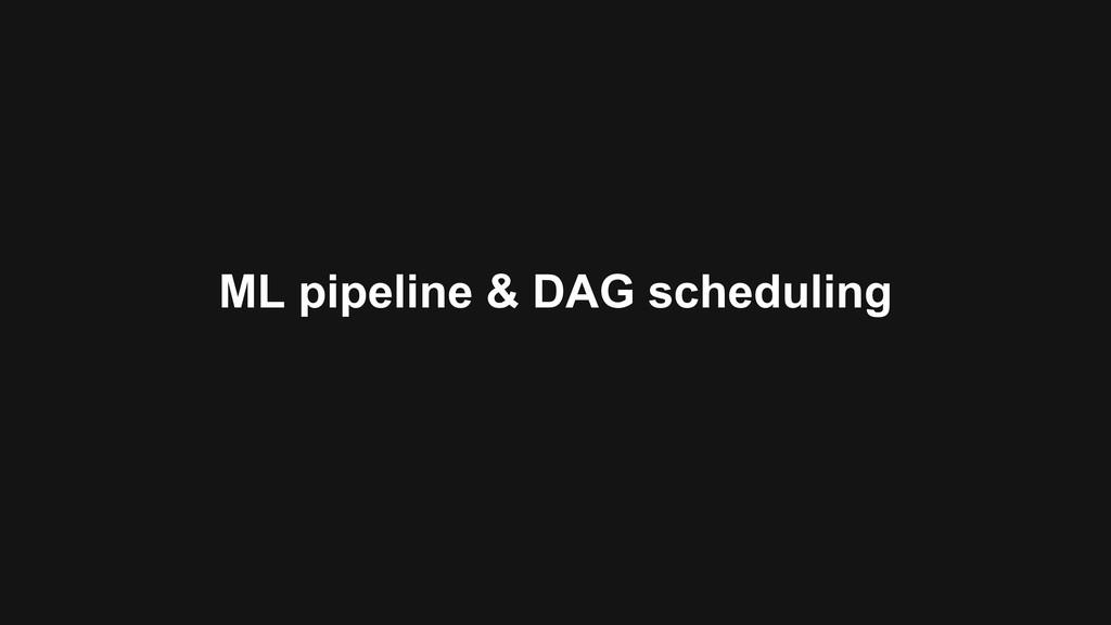 ML pipeline & DAG scheduling