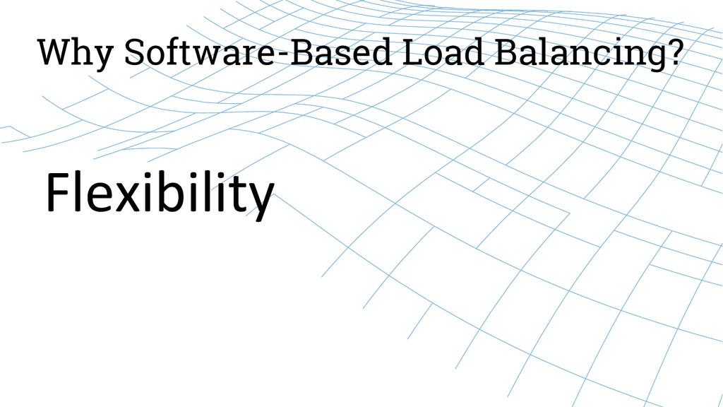 Why Software-Based Load Balancing? Flexibility...