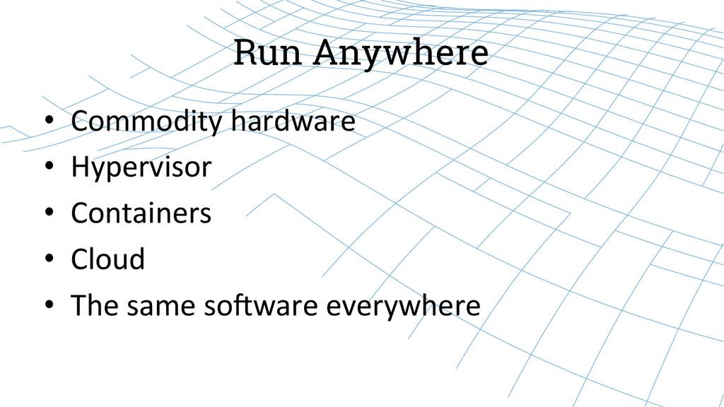 Run Anywhere • Commodity hardware  • Hy...