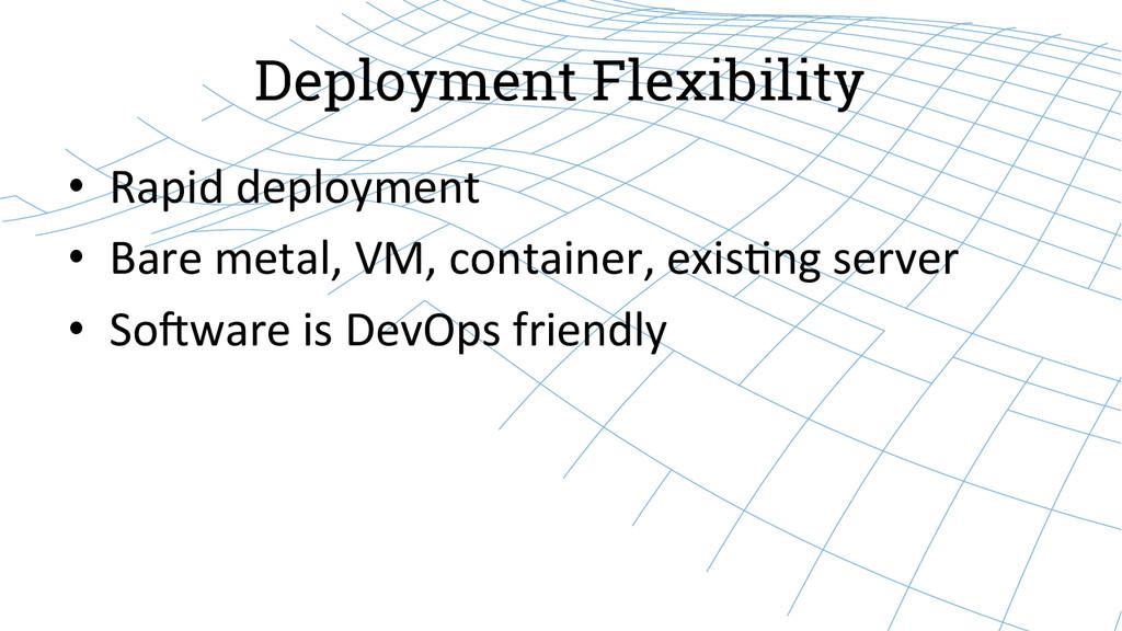 Deployment Flexibility • Rapid deployment...