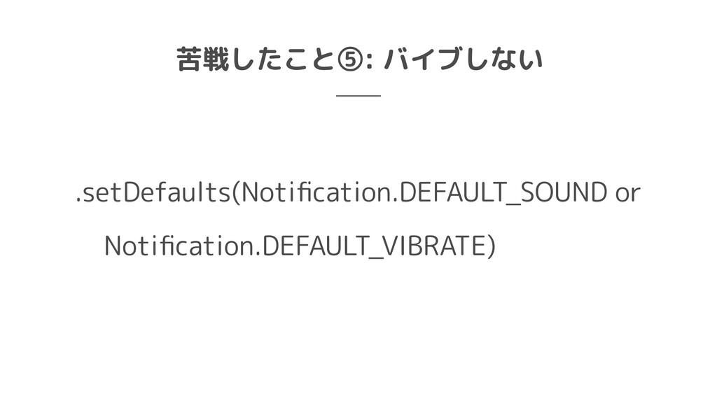 苦戦したこと⑤: バイブしない .setDefaults(Notification.DEFAU...