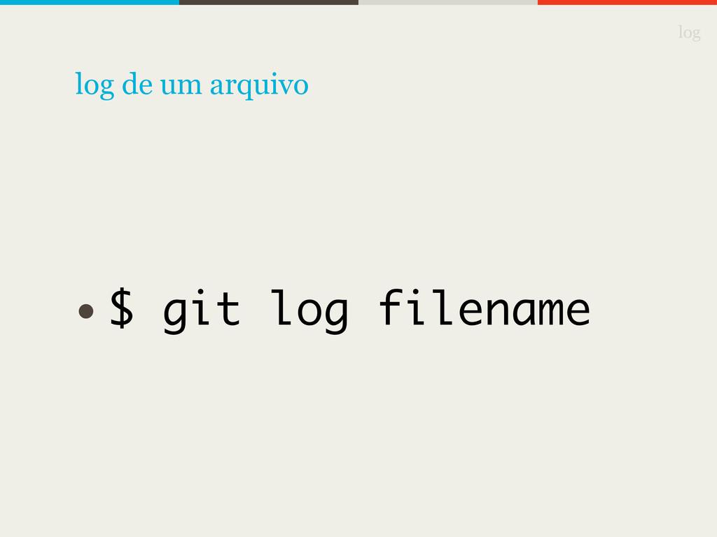 log • $ git log filename log de um arquivo