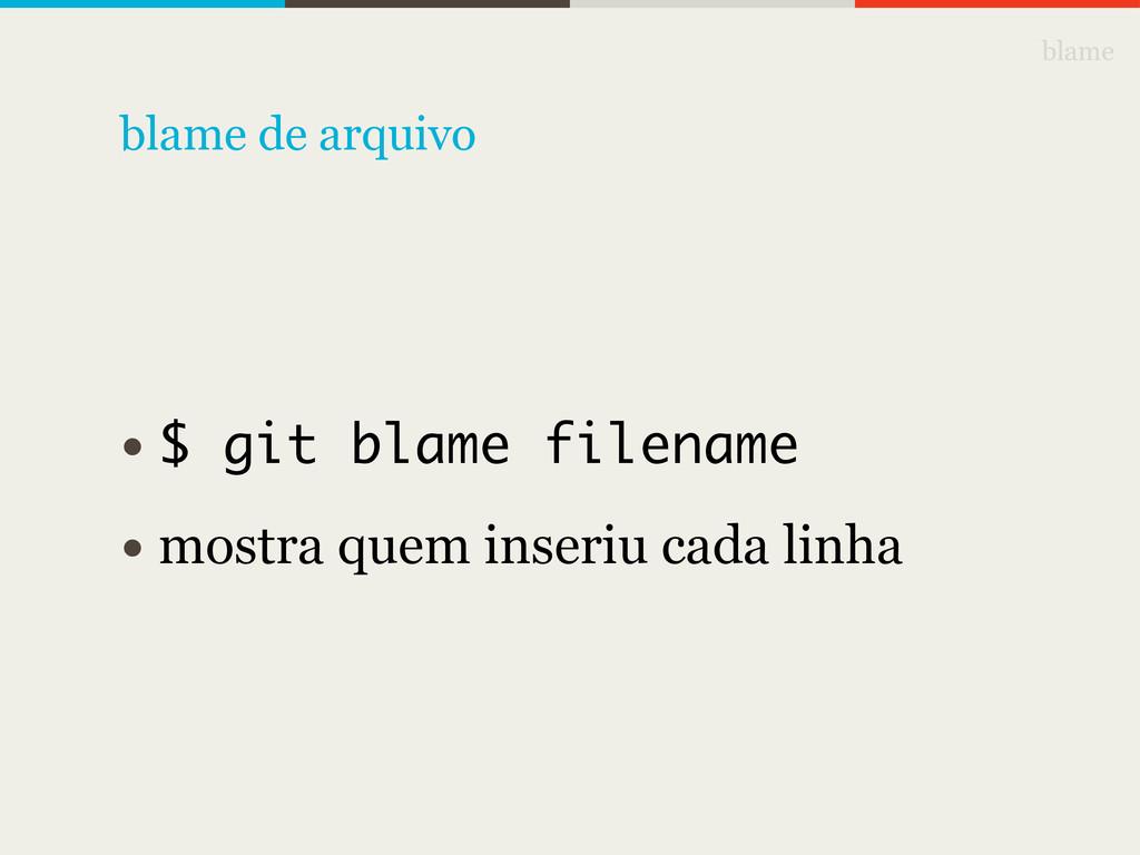 blame • $ git blame filename • mostra quem inse...