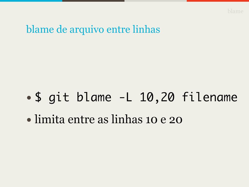 blame • $ git blame -L 10,20 filename • limita ...