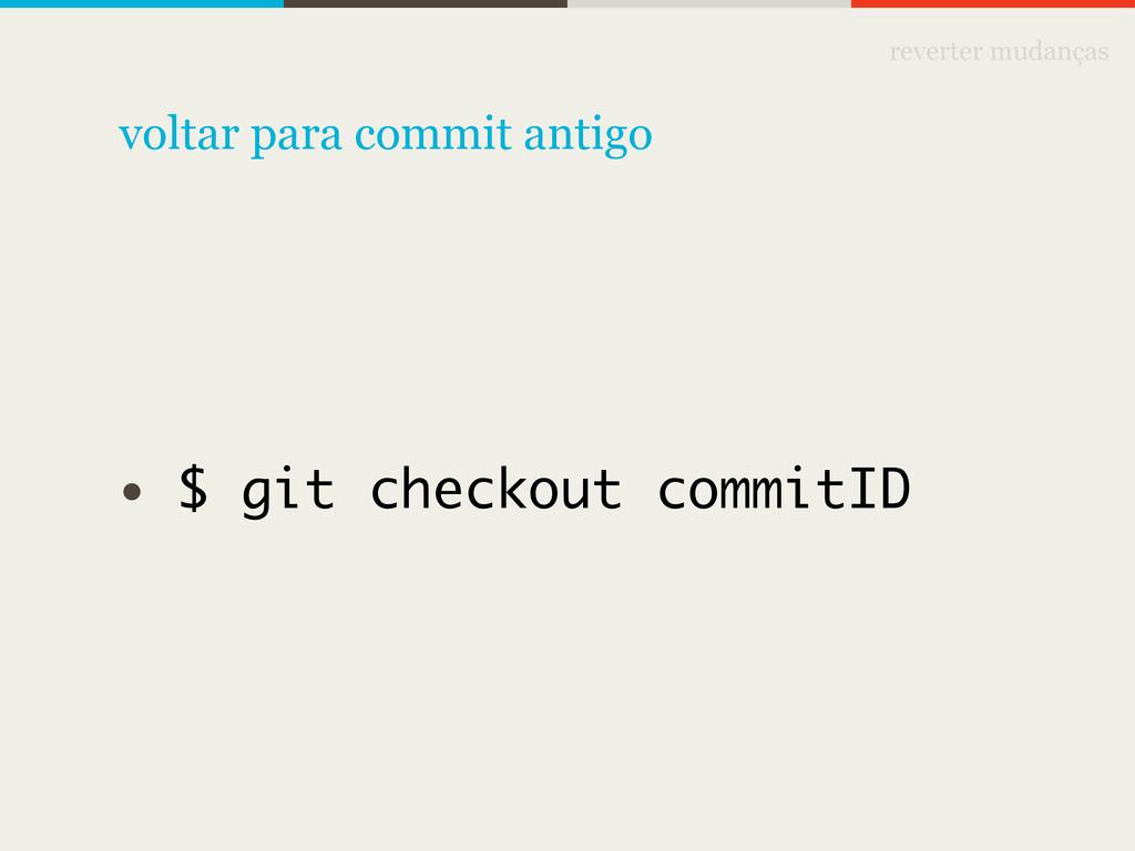 reverter mudanças • $ git checkout commitID vol...