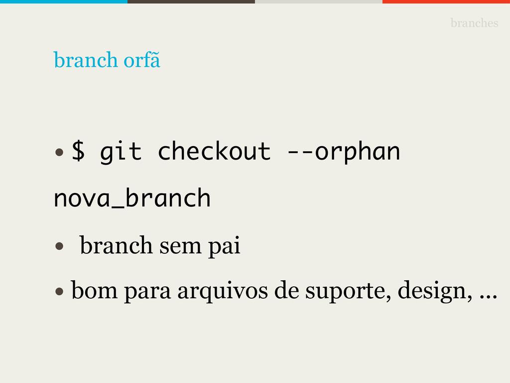 branches • $ git checkout --orphan nova_branch ...