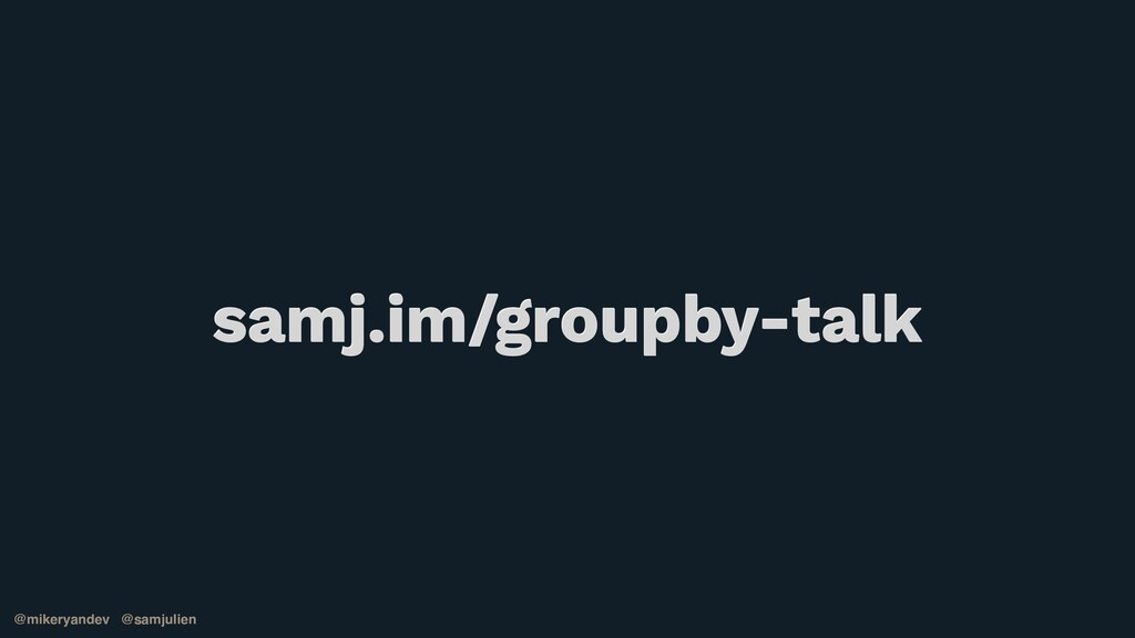 @mikeryandev @samjulien samj.im/groupby-talk @m...