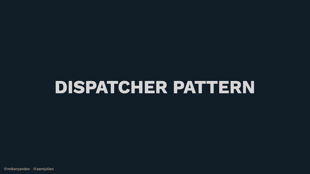 @mikeryandev @samjulien DISPATCHER PATTERN