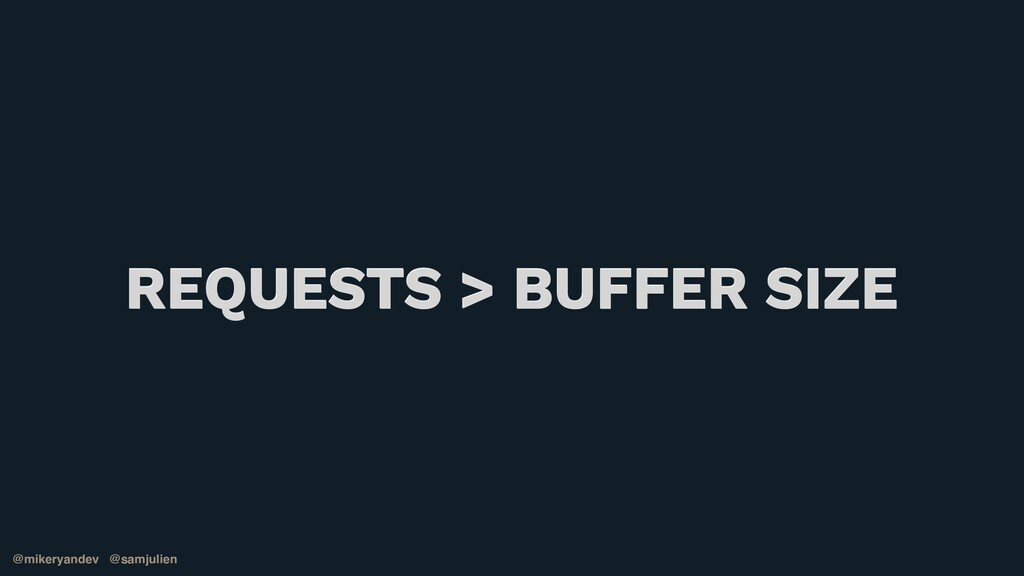 @mikeryandev @samjulien REQUESTS > BUFFER SIZE ...