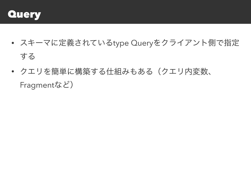 Query • εΩʔϚʹఆٛ͞Ε͍ͯΔtype QueryΛΫϥΠΞϯτଆͰࢦఆ ͢Δ • ...