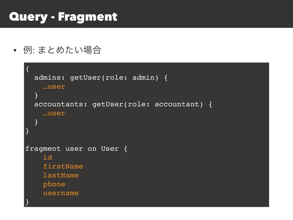 Query - Fragment • ྫ: ·ͱΊ͍ͨ߹ { admins: getUser...