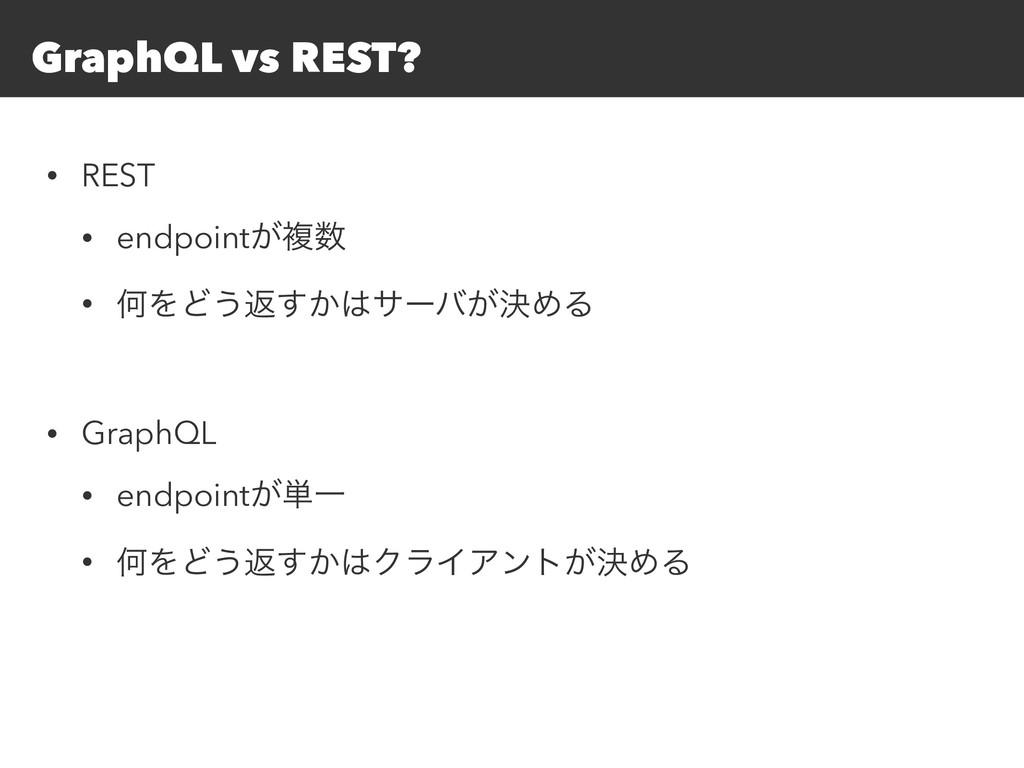 GraphQL vs REST? • REST • endpoint͕ෳ • ԿΛͲ͏ฦ͔͢...