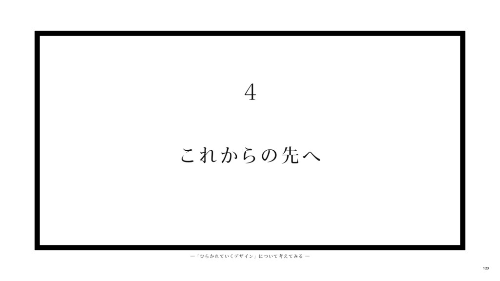 これからの先 へ 4 ─ 「 ひらかれ ていくデ ザイン」について考えてみる ─ 123