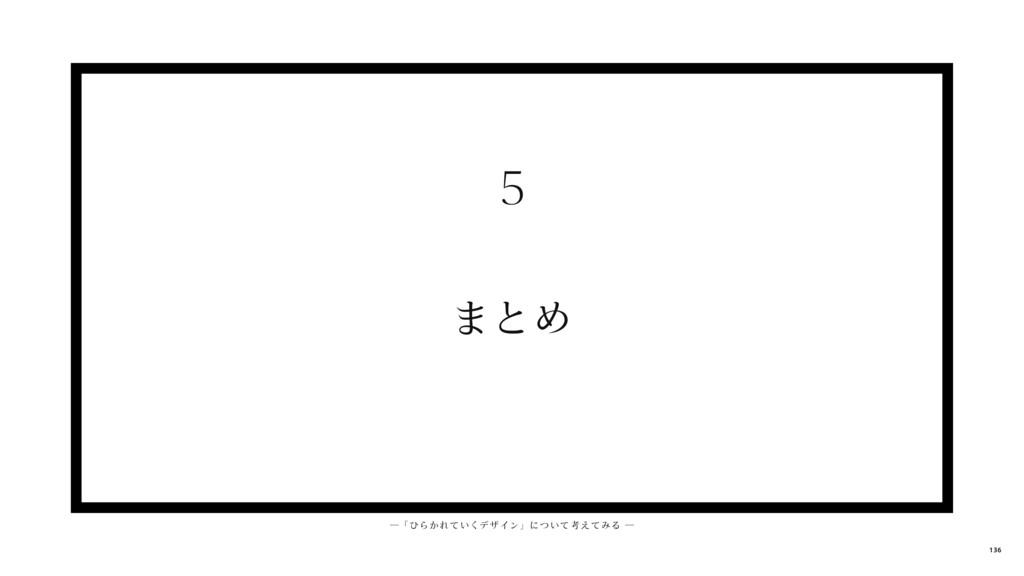 まとめ 5 ─ 「 ひらかれ ていくデ ザイン」について考えてみる ─ 136