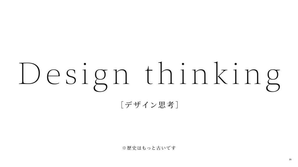 [デ ザイン思 考 ] Design thinking ※歴 史はもっと古いで す 25