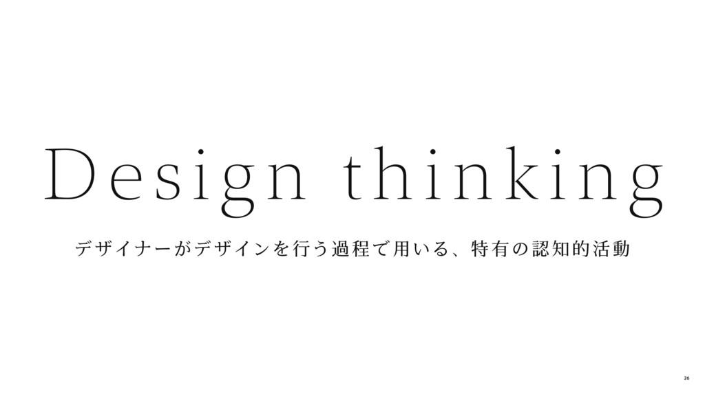 デ ザイナーがデ ザインを行う過 程 で 用いる、特 有の認 知的 活 動 Design th...