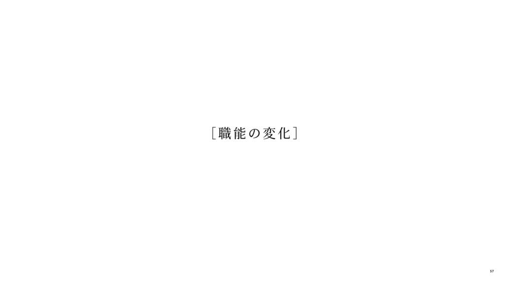 [ 職 能の変 化] 57