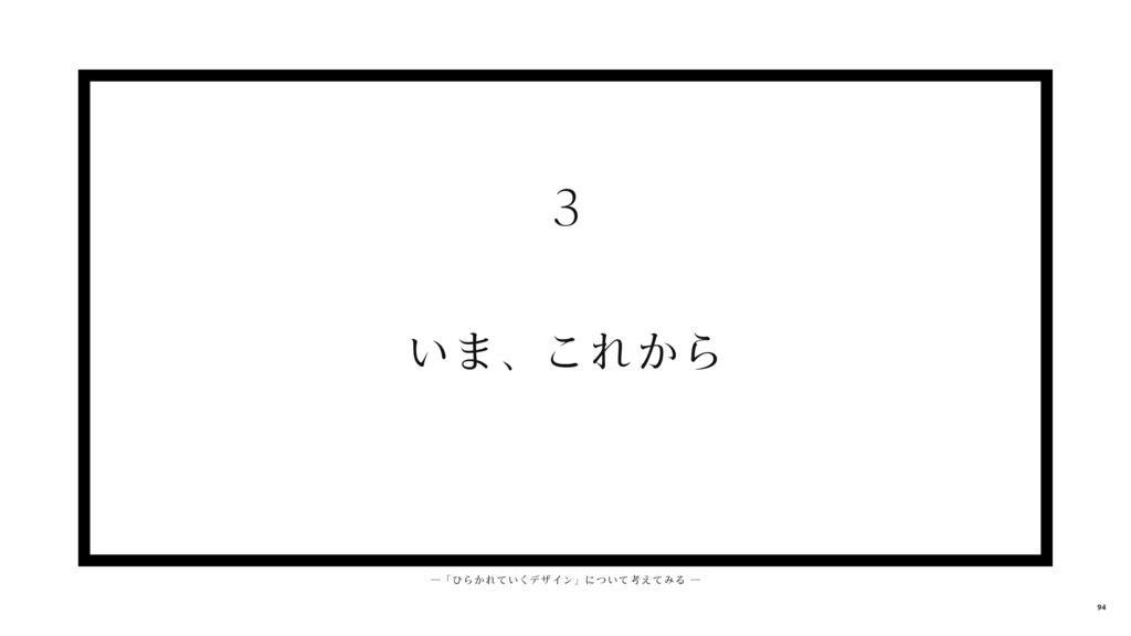 いま、これから 3 ─ 「 ひらかれ ていくデ ザイン」について考えてみる ─ 94