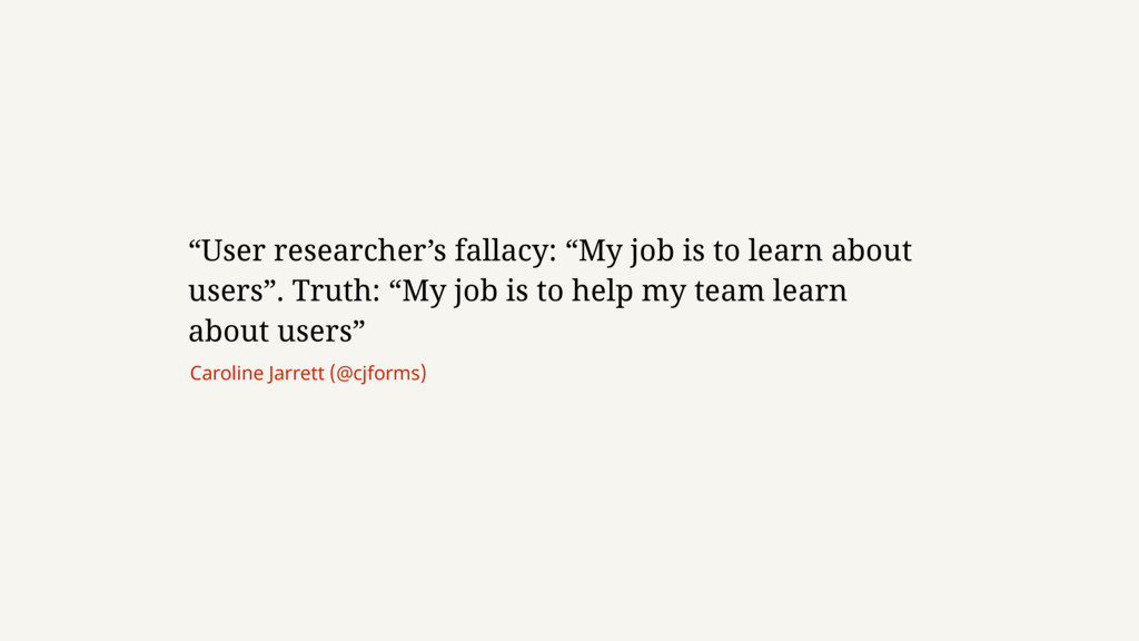 """User researcher's fallacy: ""My job is to learn..."