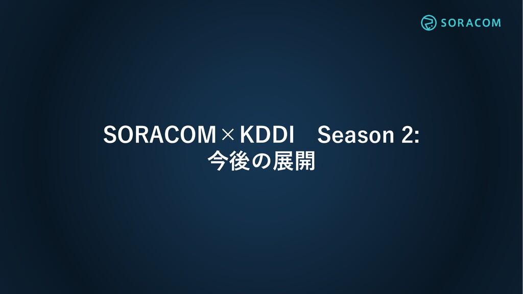 SORACOM×KDDI Season 2: 今後の展開