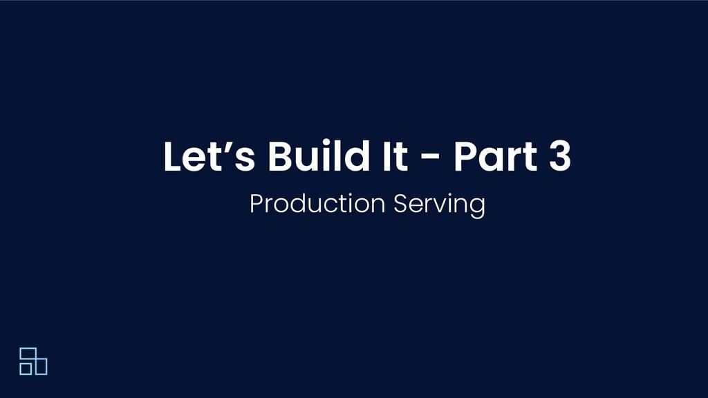 Let's Build It - Part 3 Production Serving