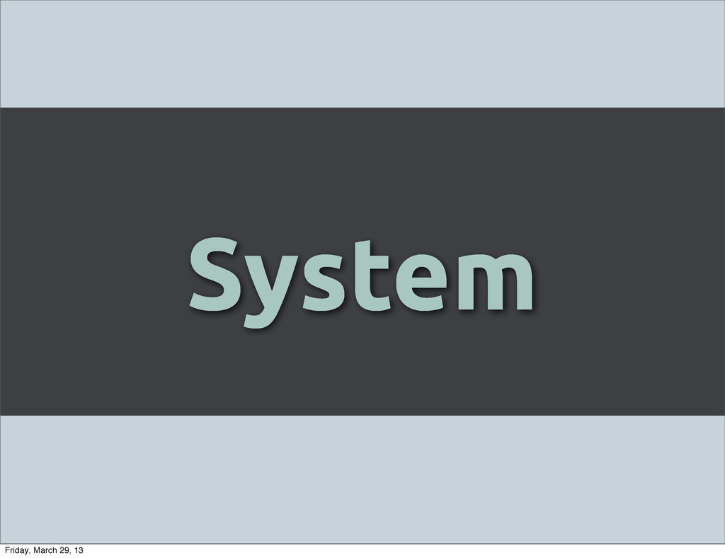System Friday, March 29, 13