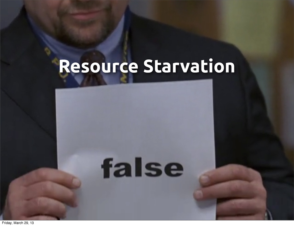Resource Starvation Friday, March 29, 13