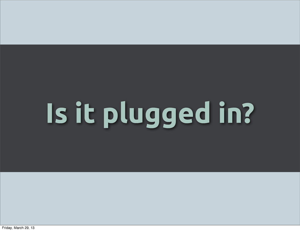 Is it plugged in? Friday, March 29, 13