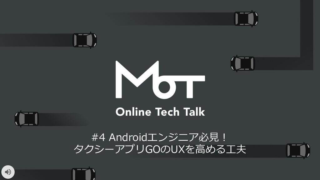 #4 Androidエンジニア必⾒︕ タクシーアプリGOのUXを⾼める⼯夫