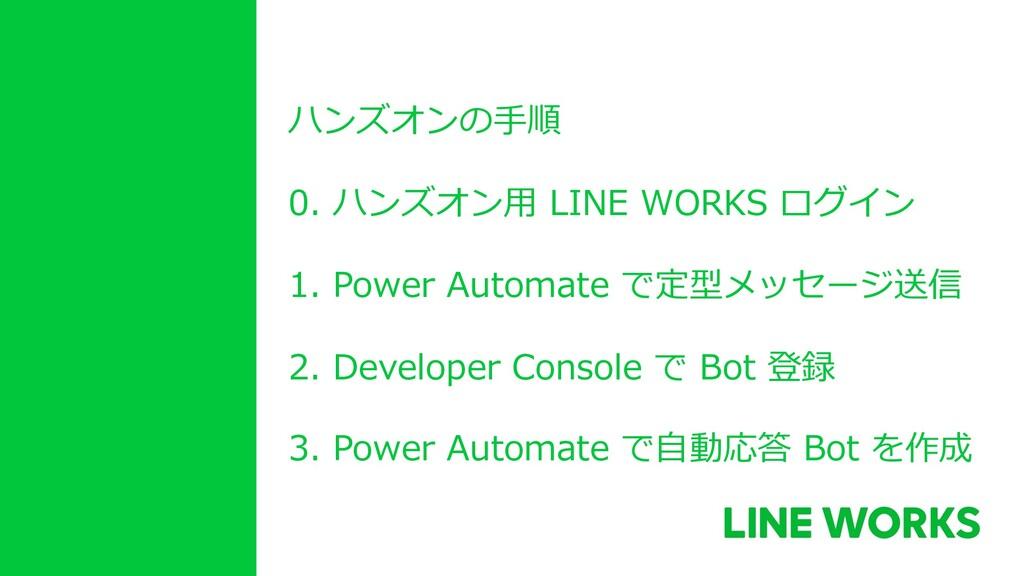 ハンズオンの⼿順 0. ハンズオン⽤ LINE WORKS ログイン 1. Power Aut...