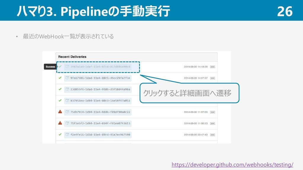ハマり3. Pipelineの手動実行 26 • 最近のWebHook一覧が表示されている ク...
