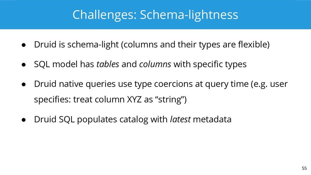 Challenges: Schema-lightness ● Druid is schema-...