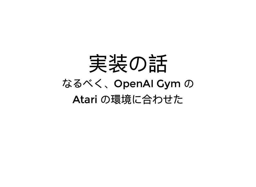 実装の話 実装の話 なるべく、OpenAI Gym の なるべく、OpenAI Gym の A...