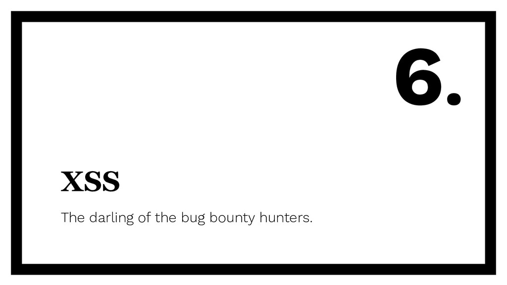 XSS The darling of the bug bounty hunters. 6.