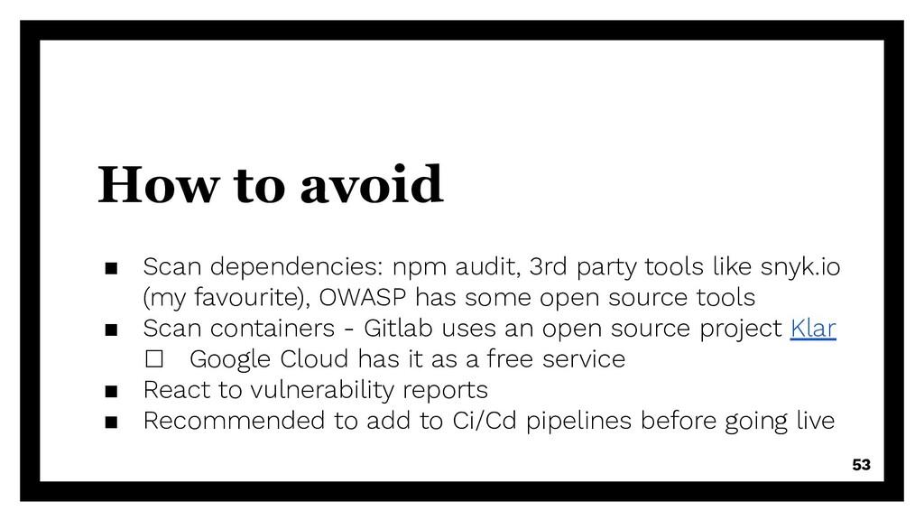 How to avoid ▪ Scan dependencies: npm audit, 3r...