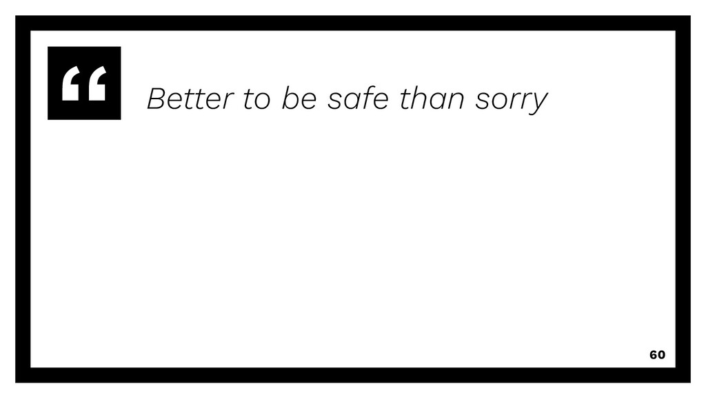 Better to be safe than sorry 60