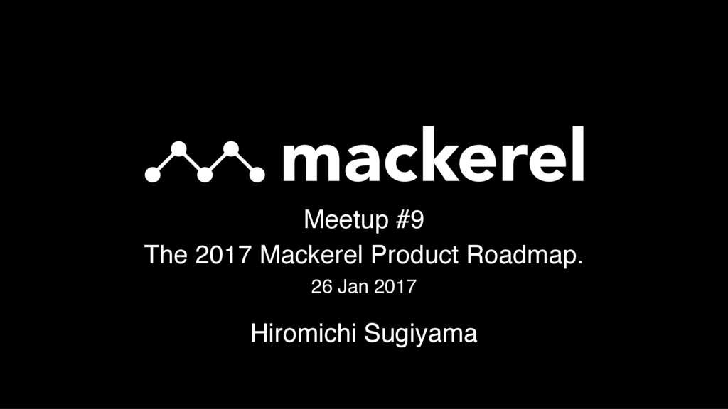 Meetup #9 The 2017 Mackerel Product Roadmap. 26...