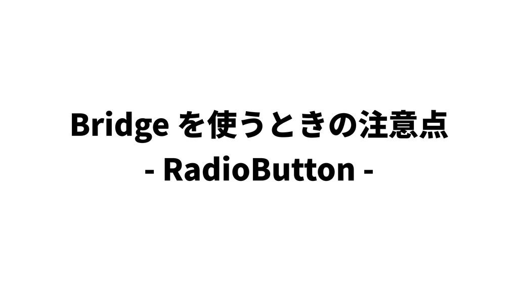 Bridge を使うときの注意点 - RadioButton -