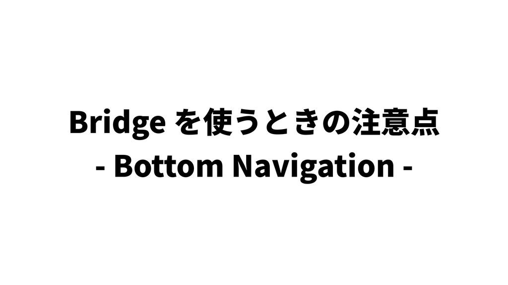 Bridge を使うときの注意点 - Bottom Navigation -