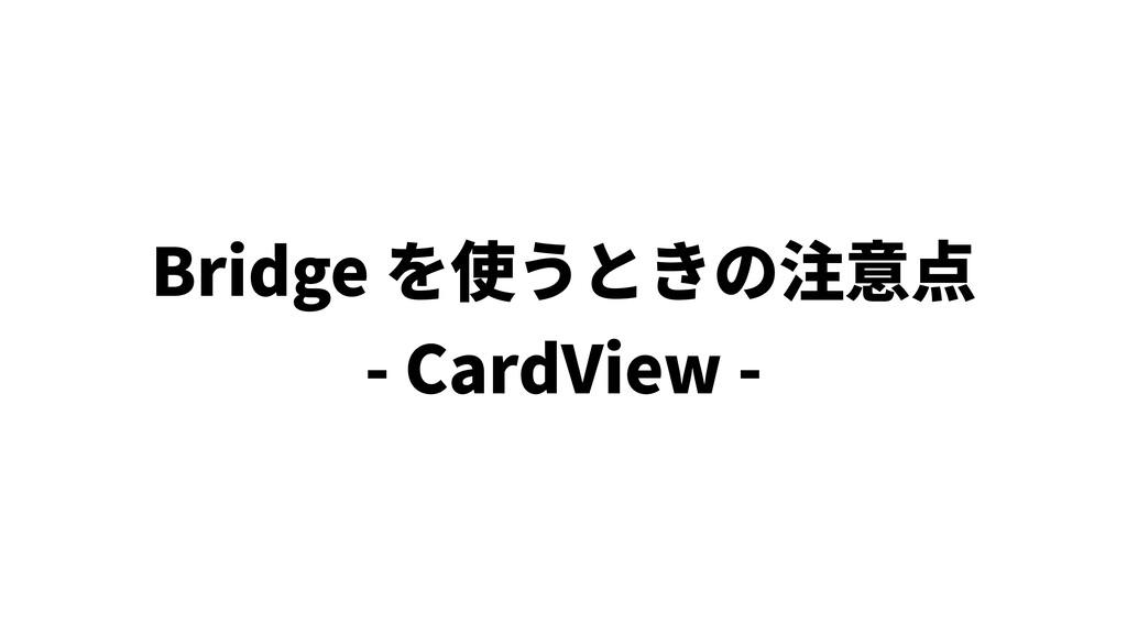 Bridge を使うときの注意点 - CardView -